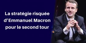 La stratégie risquée d'Emmanuel Macron pour le second tour